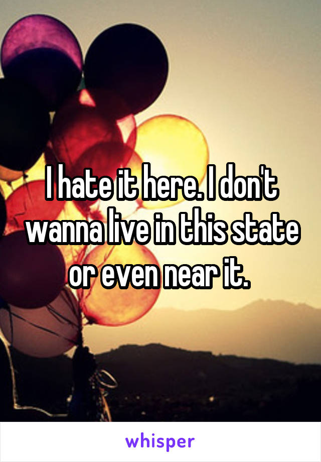 I hate it here. I don't wanna live in this state or even near it.