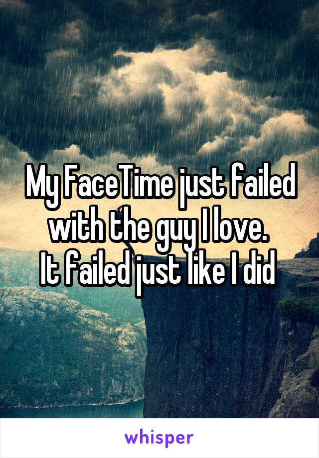 My FaceTime just failed with the guy I love.  It failed just like I did