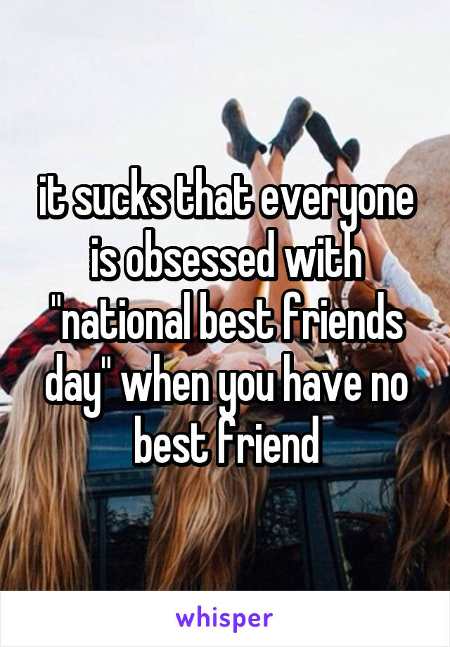 """it sucks that everyone is obsessed with """"national best friends day"""" when you have no best friend"""