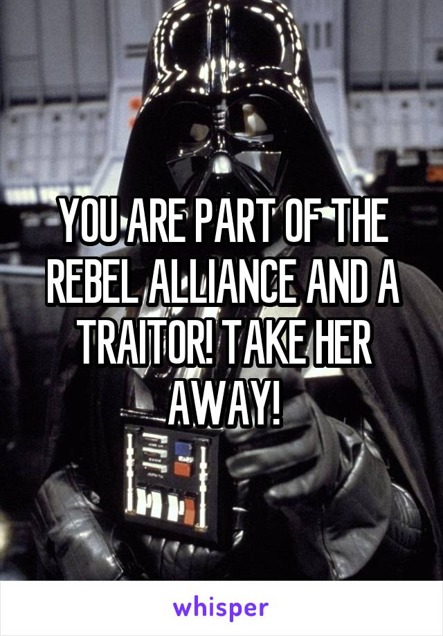 YOU ARE PART OF THE REBEL ALLIANCE AND A TRAITOR! TAKE HER AWAY!