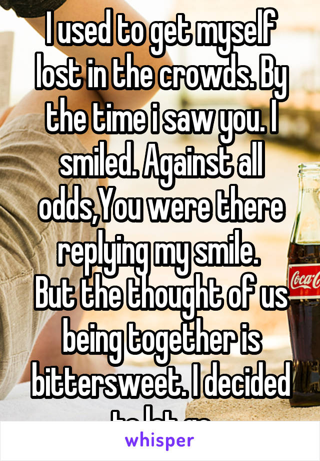 I used to get myself lost in the crowds. By the time i saw you. I smiled. Against all odds,You were there replying my smile.  But the thought of us being together is bittersweet. I decided to let go
