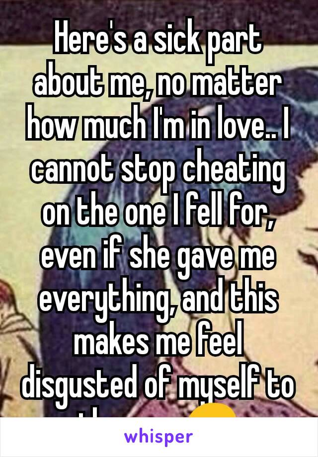 Here's a sick part about me, no matter how much I'm in love.. I cannot stop cheating on the one I fell for, even if she gave me everything, and this makes me feel disgusted of myself to the max.😔