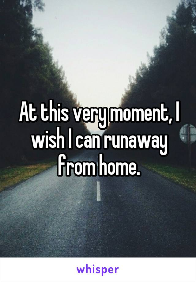 At this very moment, I wish I can runaway from home.