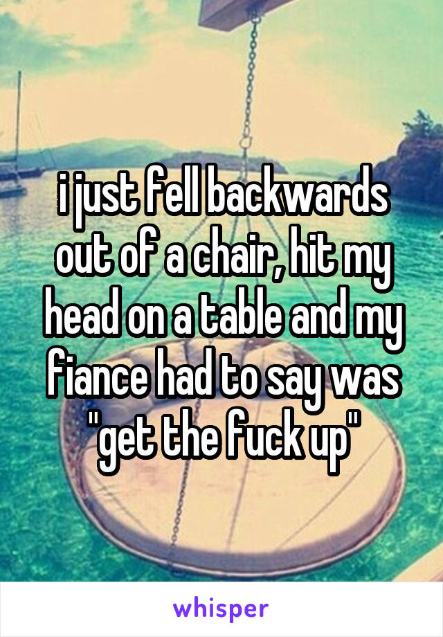 "i just fell backwards out of a chair, hit my head on a table and my fiance had to say was ""get the fuck up"""