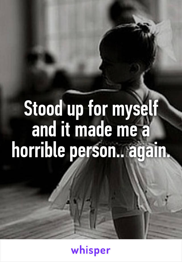 Stood up for myself and it made me a horrible person.. again.