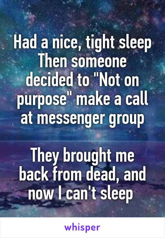 "Had a nice, tight sleep Then someone decided to ""Not on purpose"" make a call at messenger group  They brought me back from dead, and now I can't sleep"