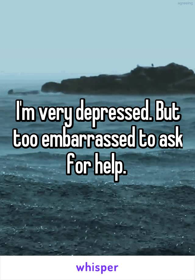 I'm very depressed. But too embarrassed to ask for help.