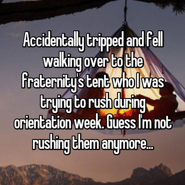 Accidentally tripped and fell walking over to the fraternity's tent who I was trying to rush during orientation week. Guess I'm not rushing them anymore...