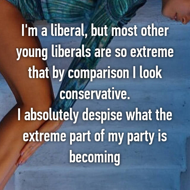 I'm a liberal, but most other young liberals are so extreme that by comparison I look conservative. I absolutely despise what the extreme part of my party is becoming