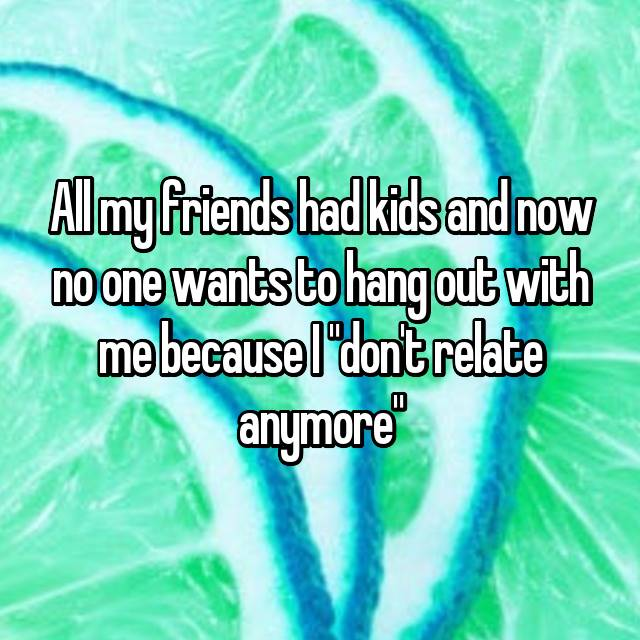 """All my friends had kids and now no one wants to hang out with me because I """"don't relate anymore"""""""
