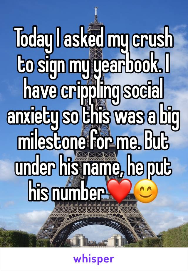 Today I asked my crush to sign my yearbook. I have crippling social anxiety so this was a big milestone for me. But under his name, he put his number❤️😊