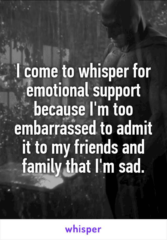 I come to whisper for emotional support because I'm too embarrassed to admit it to my friends and family that I'm sad.