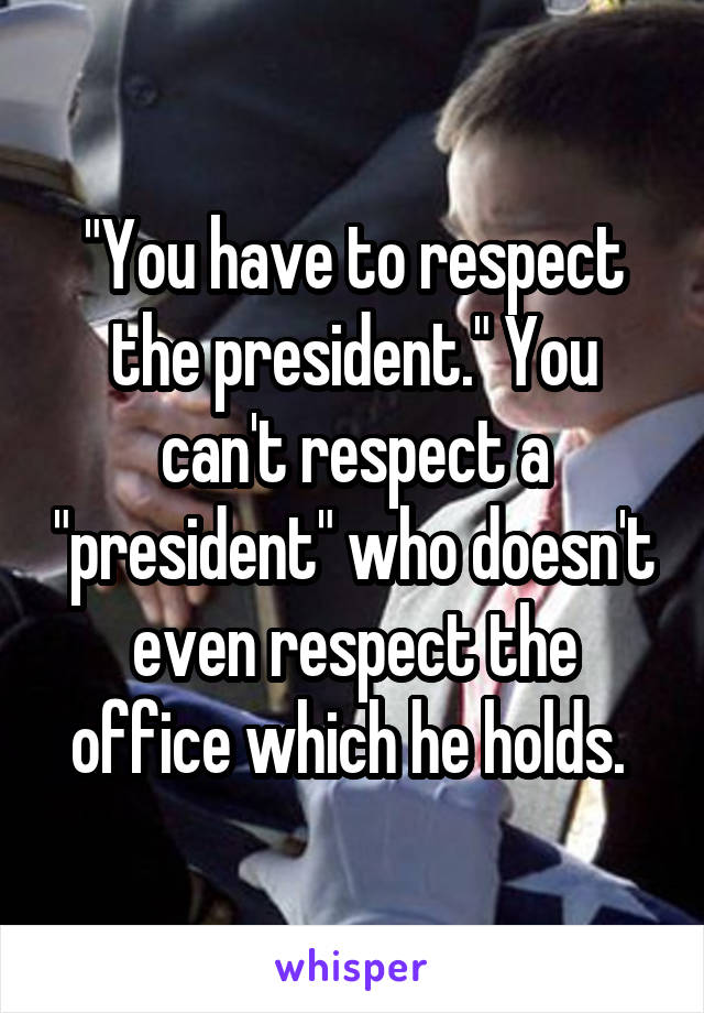 """You have to respect the president."" You can't respect a ""president"" who doesn't even respect the office which he holds."