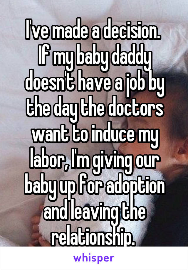 I've made a decision.  If my baby daddy doesn't have a job by the day the doctors want to induce my labor, I'm giving our baby up for adoption and leaving the relationship.