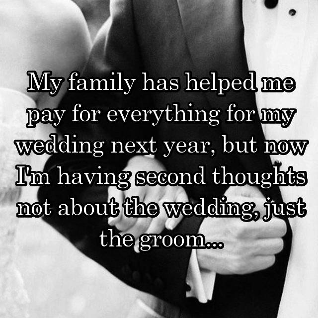 My family has helped me pay for everything for my wedding next year, but now I'm having second thoughts not about the wedding, just the groom...