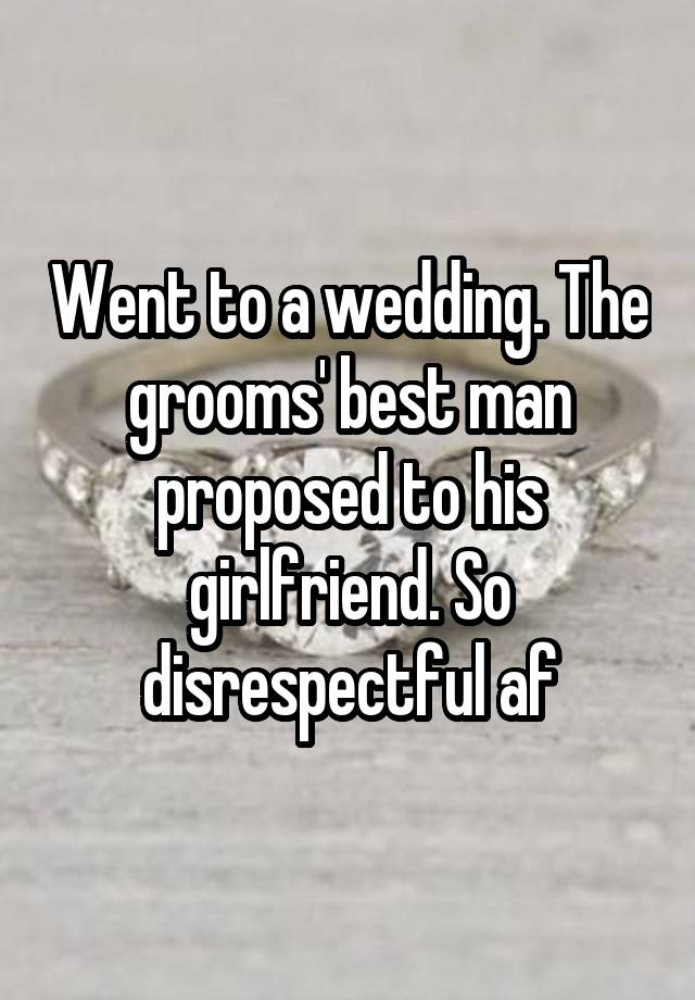 Went to a wedding. The grooms' best man proposed to his girlfriend. So disrespectful af