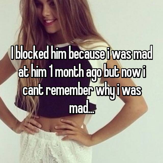 I blocked him because i was mad at him 1 month ago but now i cant remember why i was mad...