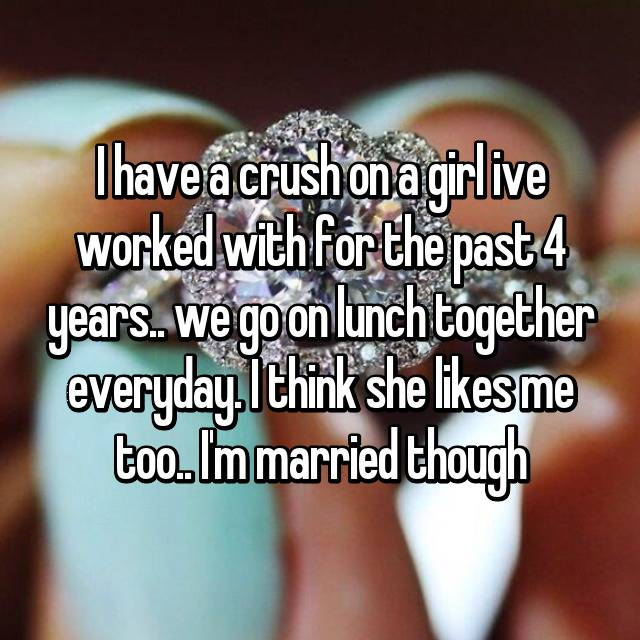 I have a crush on a girl ive worked with for the past 4 years.. we go on lunch together everyday. I think she likes me too.. I'm married though