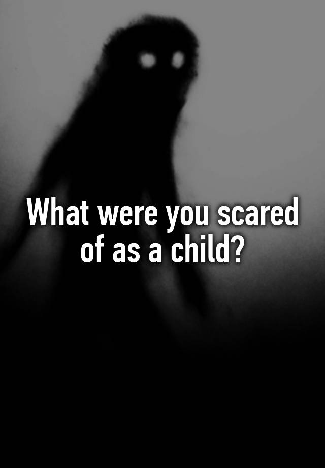 What were you scared of as a child?