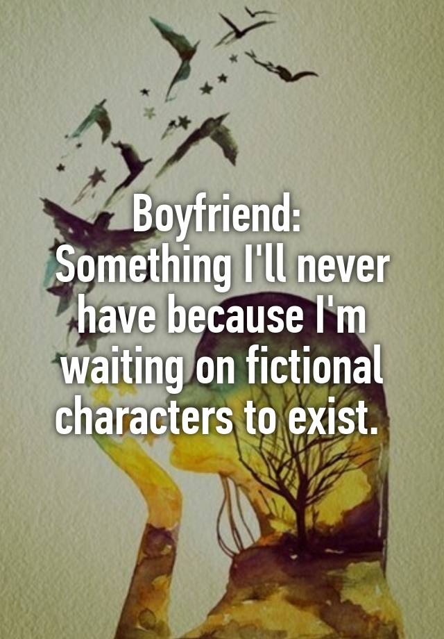 Boyfriend:  Something I'll never have because I'm waiting on fictional characters to exist.