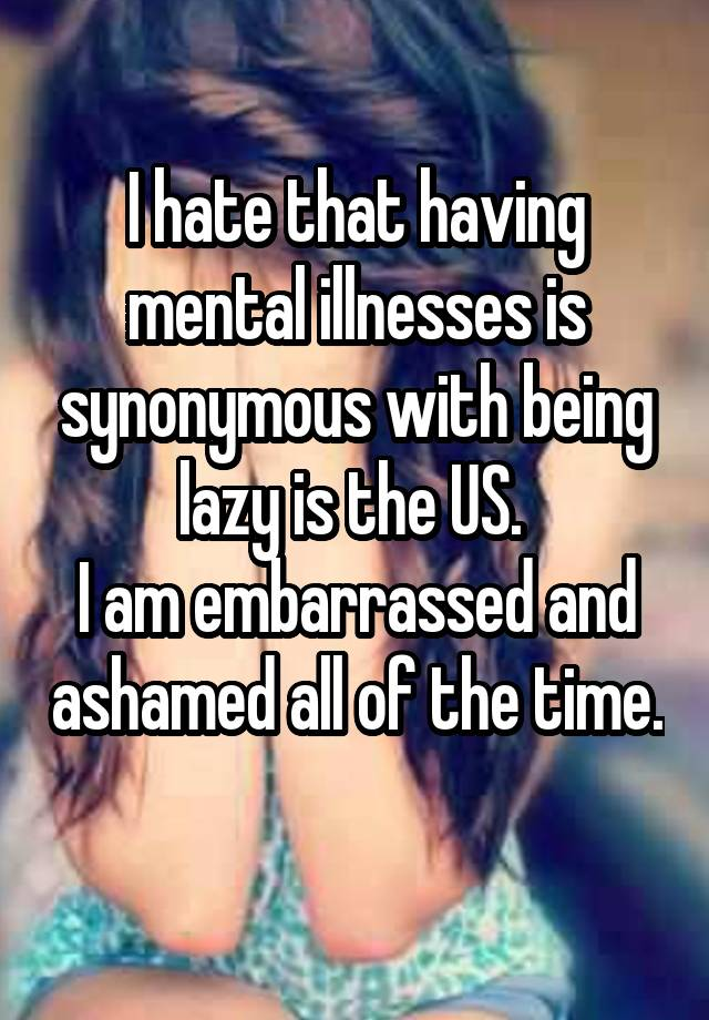 I hate that having mental illnesses is synonymous with being lazy is the US.  I am embarrassed and ashamed all of the time.