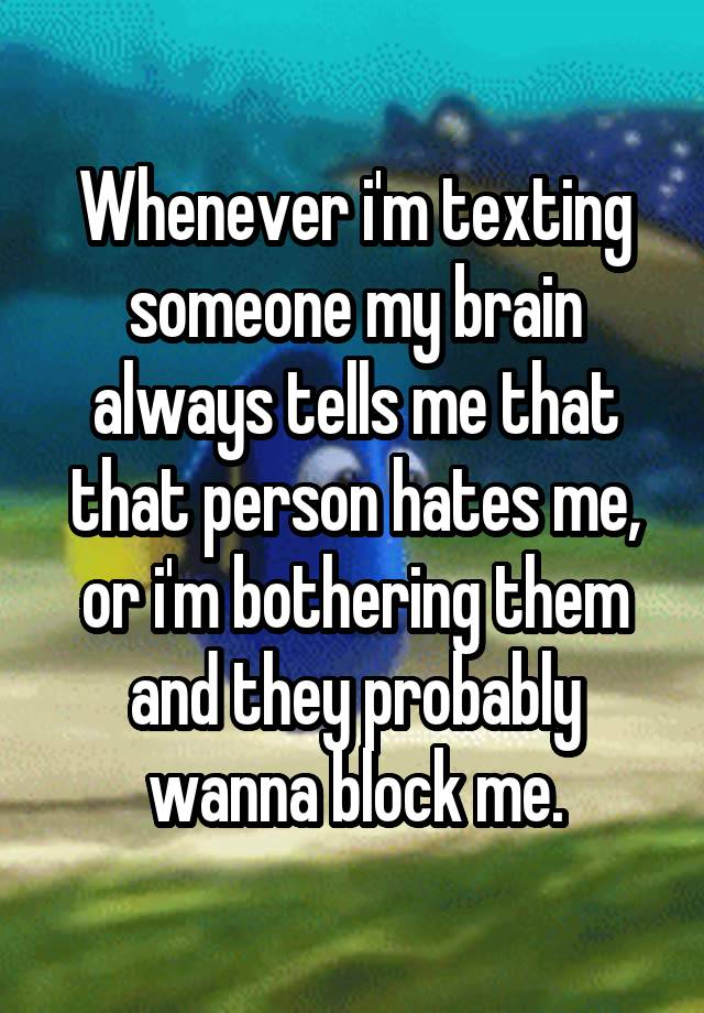 Whenever i'm texting someone my brain always tells me that that person hates me, or i'm bothering them and they probably wanna block me.