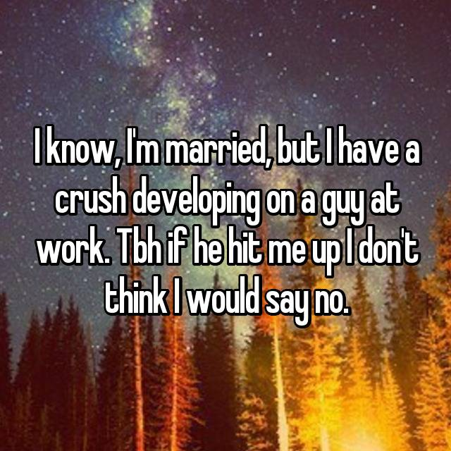 I know, I'm married, but I have a crush developing on a guy at work. Tbh if he hit me up I don't think I would say no.