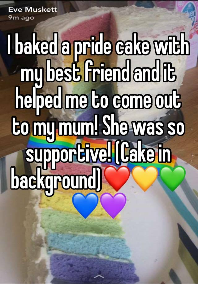 I baked a pride cake with my best friend and it helped me to come out to my mum! She was so supportive! (Cake in background)❤️💛💚💙💜
