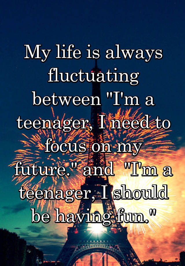 """My life is always fluctuating between """"I'm a teenager, I need to focus on my future."""" and  """"I'm a teenager, I should be having fun."""""""
