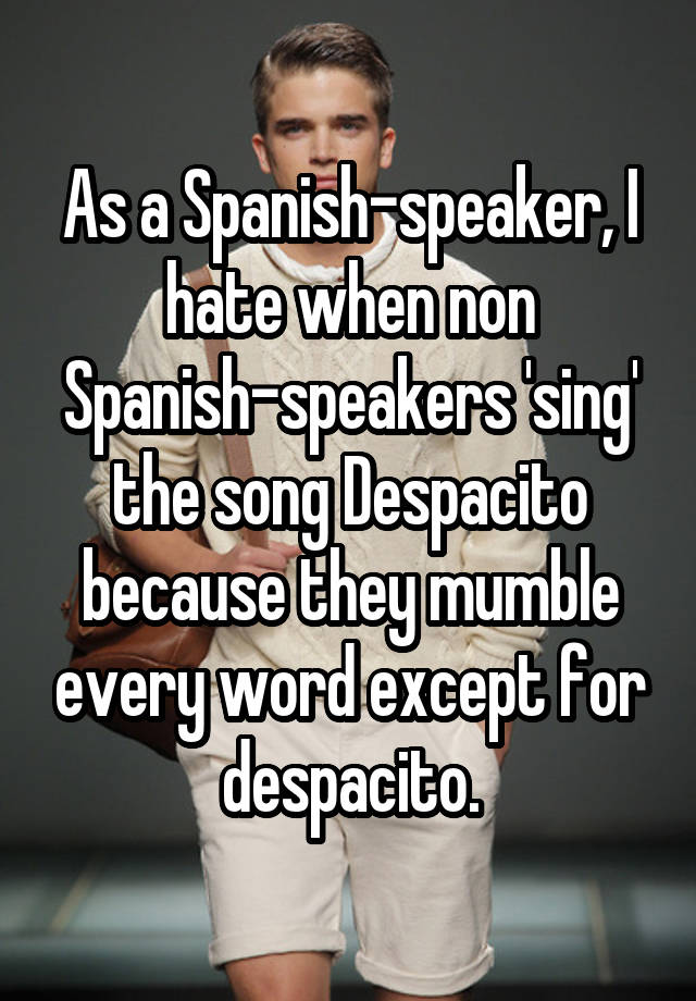 As a Spanish-speaker, I hate when non Spanish-speakers 'sing' the song Despacito because they mumble every word except for despacito.