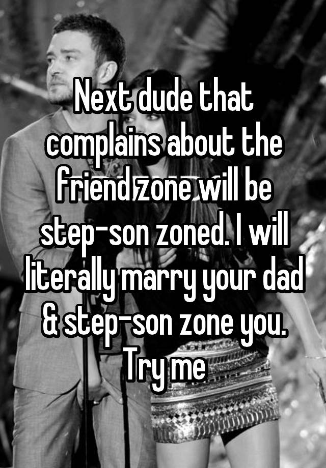 Next dude that complains about the friend zone will be step-son zoned. I will literally marry your dad & step-son zone you. Try me