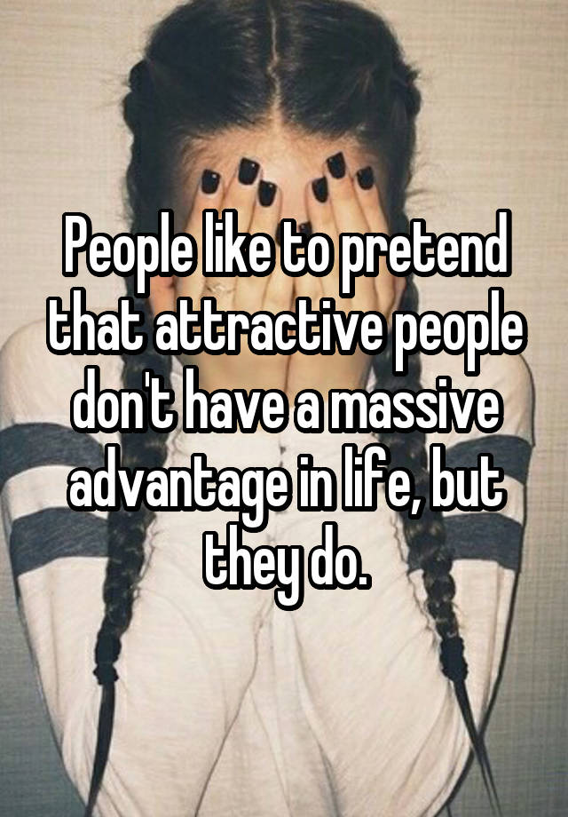 People like to pretend that attractive people don't have a massive advantage in life, but they do.