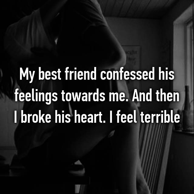 My best friend confessed his feelings towards me. And then I broke his heart. I feel terrible