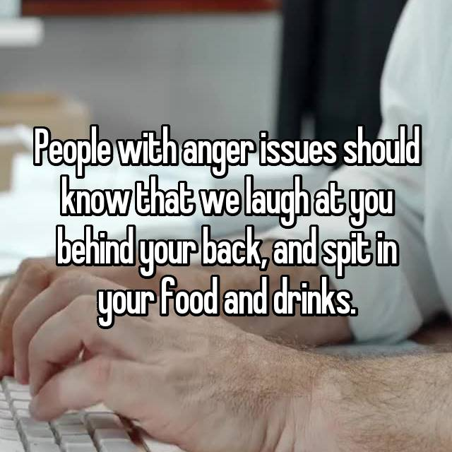 People with anger issues should know that we laugh at you behind your back, and spit in your food and drinks.