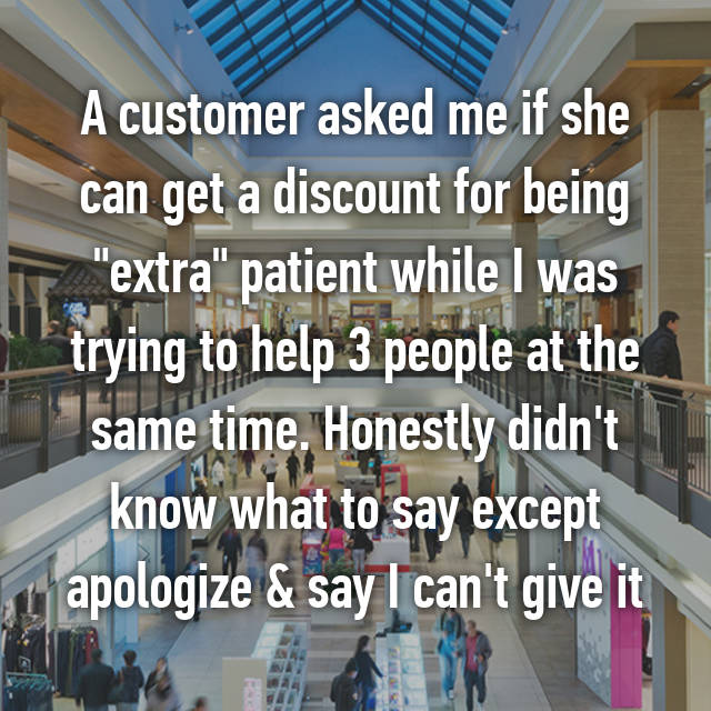 "A customer asked me if she can get a discount for being ""extra"" patient while I was trying to help 3 people at the same time. Honestly didn't know what to say except apologize & say I can't give it"