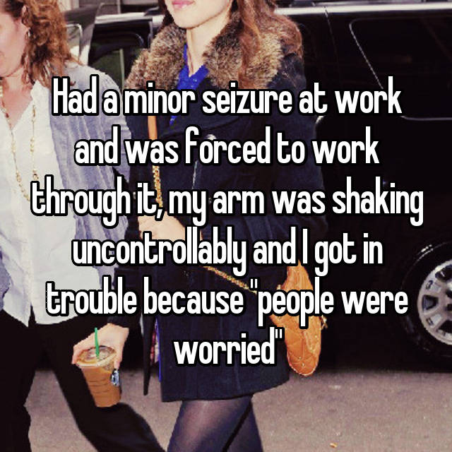 """Had a minor seizure at work and was forced to work through it, my arm was shaking uncontrollably and I got in trouble because """"people were worried"""""""
