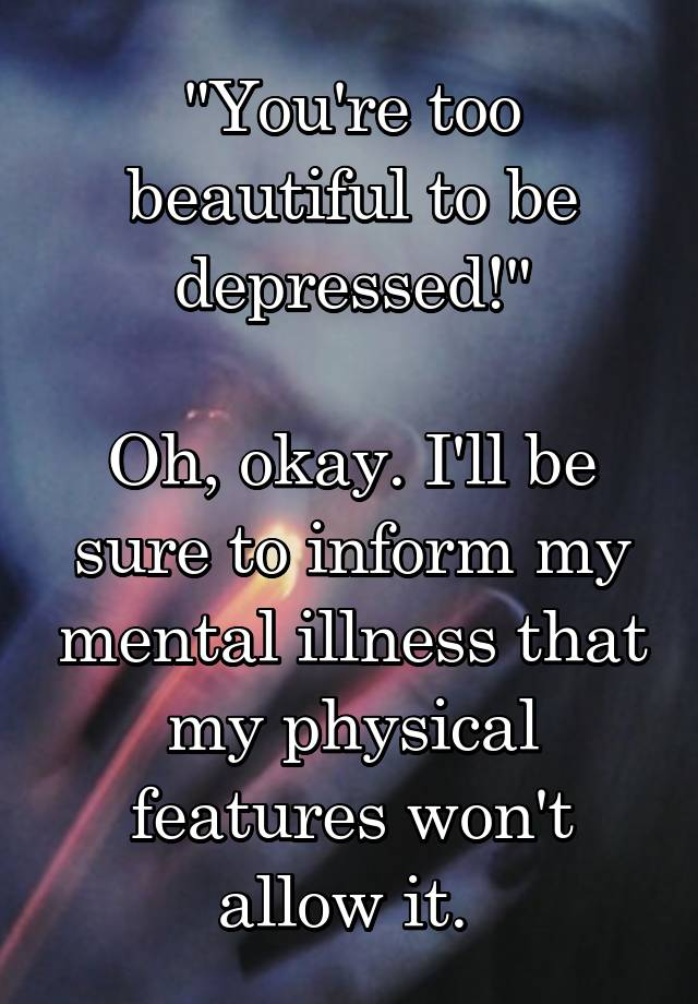 """""""You're too beautiful to be depressed!""""  Oh, okay. I'll be sure to inform my mental illness that my physical features won't allow it."""