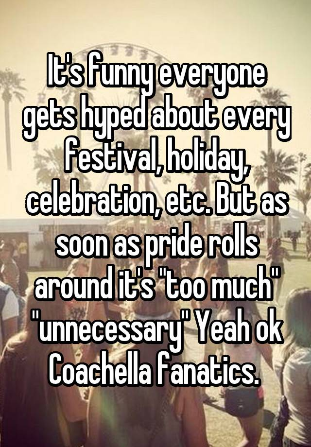 """It's funny everyone gets hyped about every festival, holiday, celebration, etc. But as soon as pride rolls around it's """"too much"""" """"unnecessary"""" Yeah ok Coachella fanatics."""