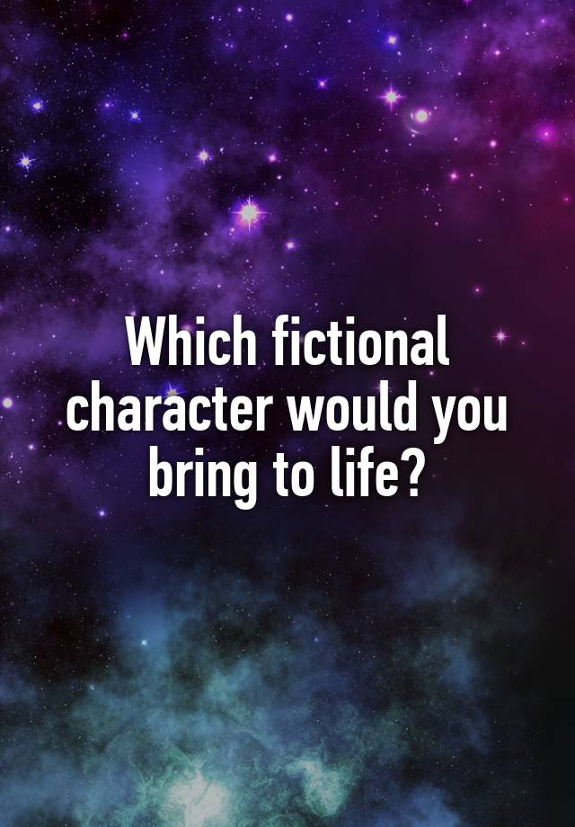 Which fictional character would you bring to life?