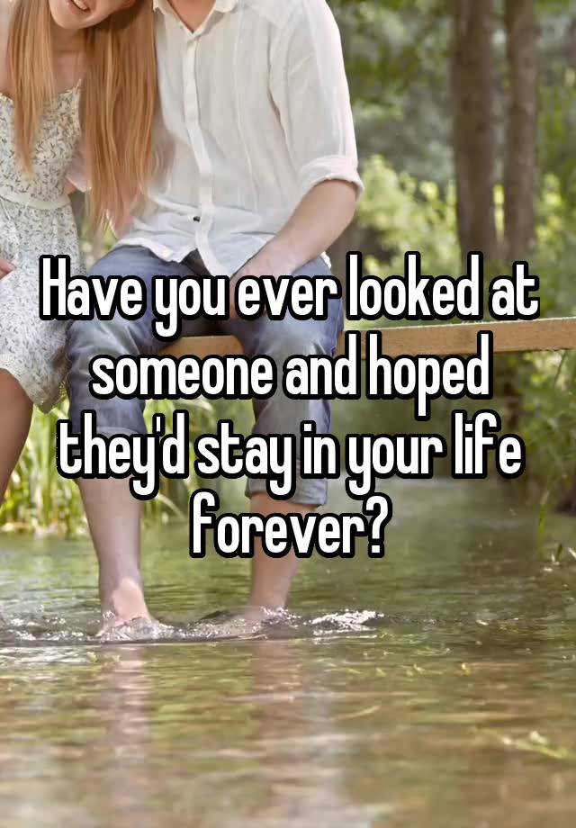 Have you ever looked at someone and hoped they'd stay in your life forever?