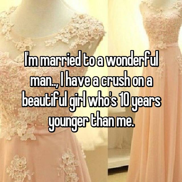 I'm married to a wonderful man.., I have a crush on a beautiful girl who's 10 years younger than me.