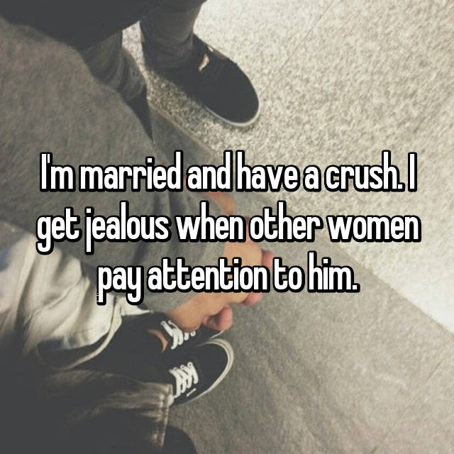 I'm married and have a crush. I get jealous when other women pay attention to him.