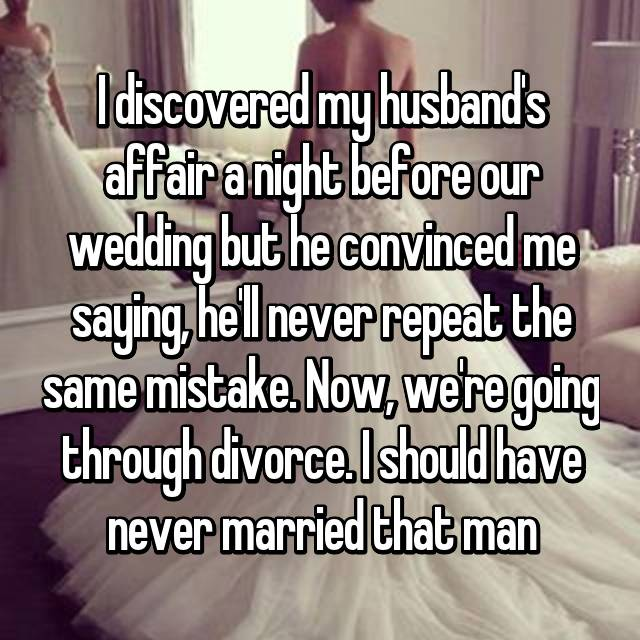 I discovered my husband's affair a night before our wedding but he convinced me saying, he'll never repeat the same mistake. Now, we're going through divorce. I should have never married that man