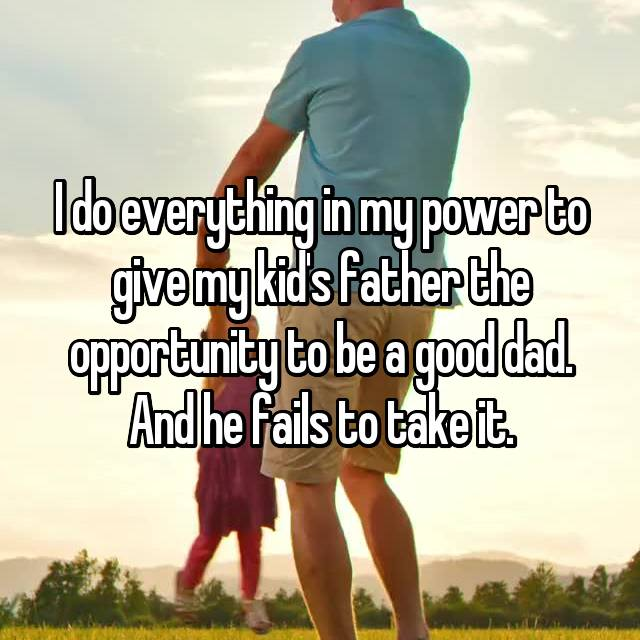 I do everything in my power to give my kid's father the opportunity to be a good dad. And he fails to take it.