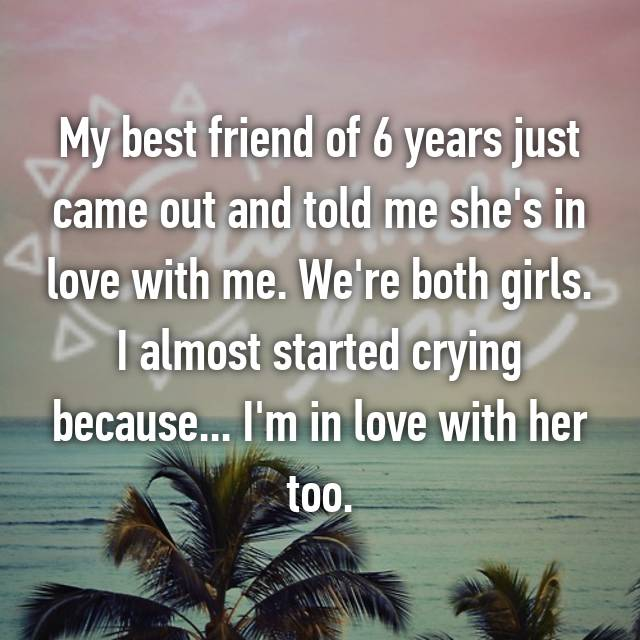 My best friend of 6 years just came out and told me she's in love with me. We're both girls. I almost started crying because... I'm in love with her too.