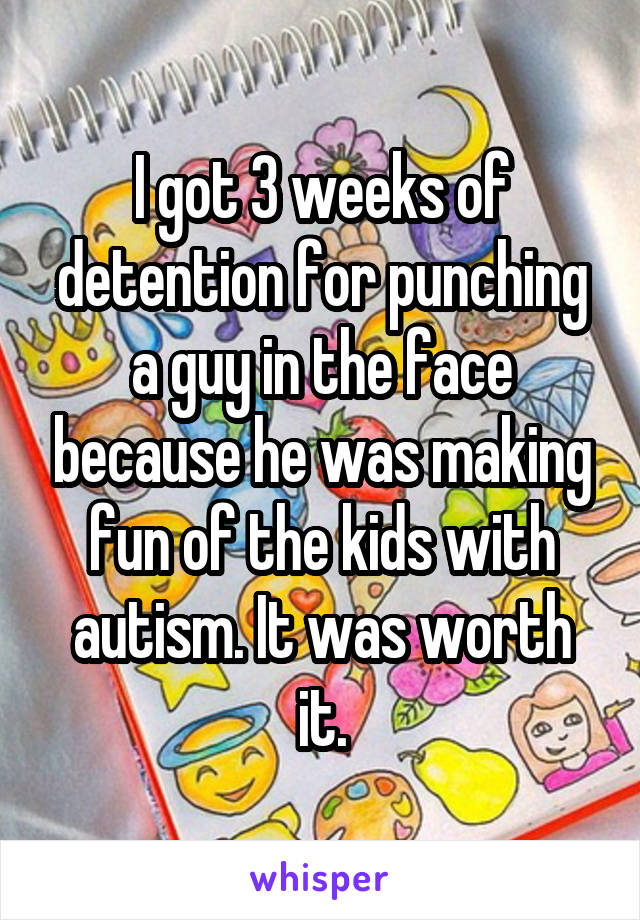 I got 3 weeks of detention for punching a guy in the face because he was making fun of the kids with autism. It was worth it.