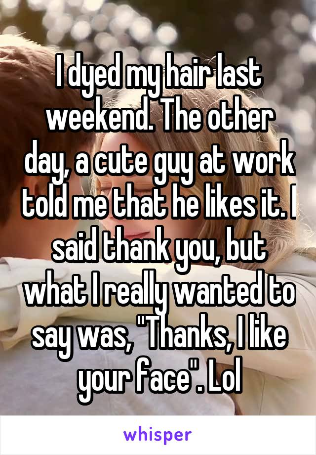 """I dyed my hair last weekend. The other day, a cute guy at work told me that he likes it. I said thank you, but what I really wanted to say was, """"Thanks, I like your face"""". Lol"""