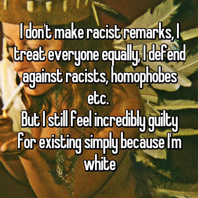I don't make racist remarks, I treat everyone equally, I defend against racists, homophobes etc.  But I still feel incredibly guilty for existing simply because I'm white