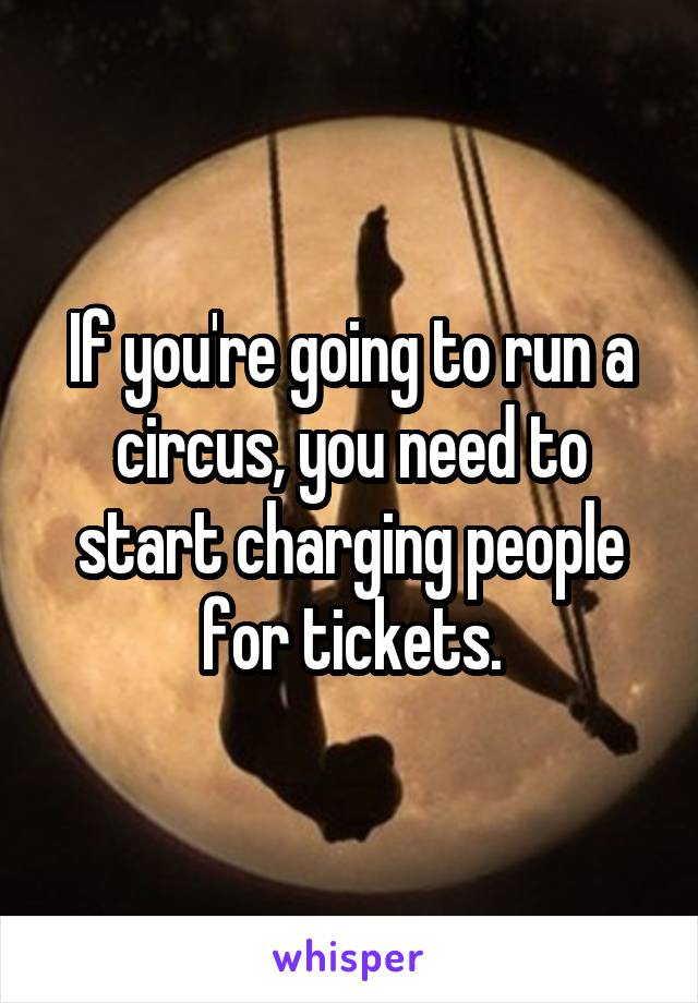If you're going to run a circus, you need to start charging people for tickets.