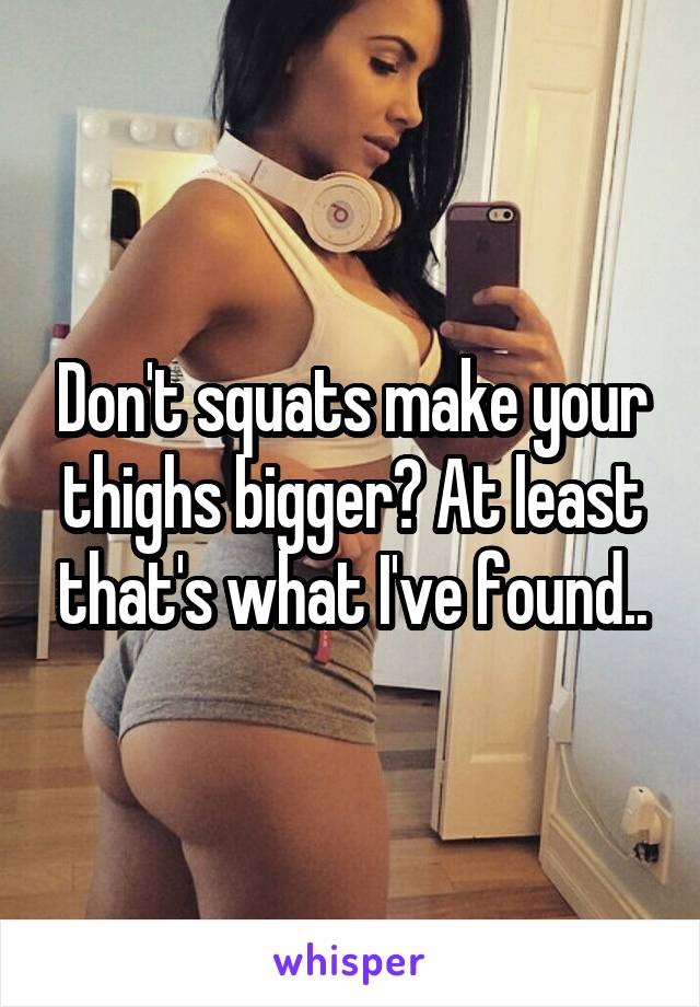Don't squats make your thighs bigger? At least that's what I've found..